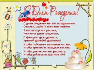 С днем рожденья мы вас поздравляем, Счастья, радости всем вам желаем, В школе