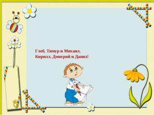 Глеб, Тимур и Михаил, Кирилл, Дмитрий и Данил!
