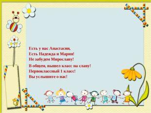 Есть у нас Анастасия, Есть Надежда и Мария! Не забудем Мирославу! В общем, вы