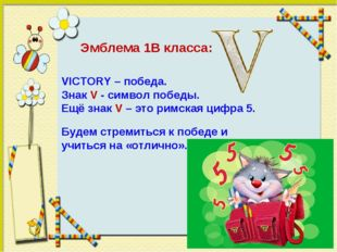 Эмблема 1В класса: VICTORY – победа. Знак V - символ победы. Ещё знак V – это