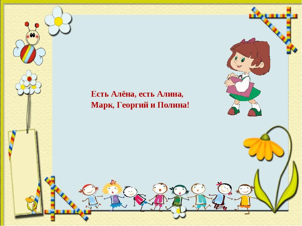 Есть Алёна, есть Алина, Марк, Георгий и Полина!