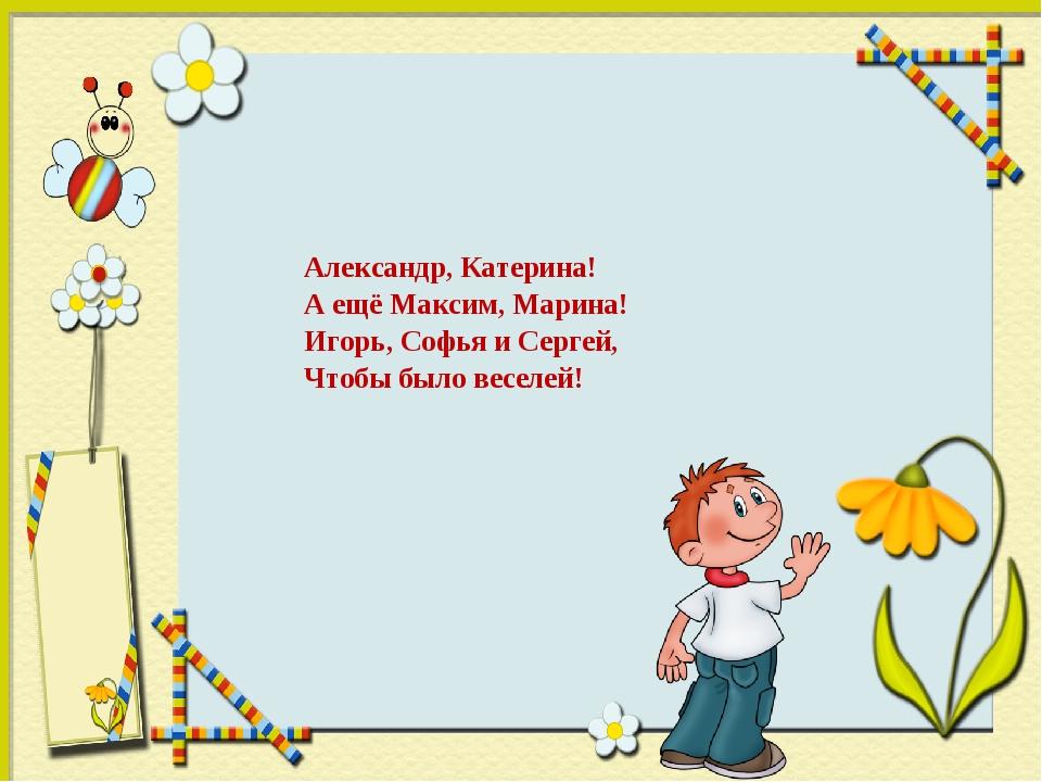 Александр, Катерина! А ещё Максим, Марина! Игорь, Софья и Сергей, Чтобы было...