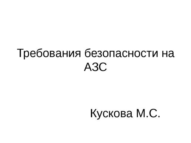 Требования безопасности на АЗС Кускова М.С.