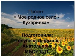 Проект « Мое родное село - Кухаривка» Подготовила: Голубева Людмила Анатольев