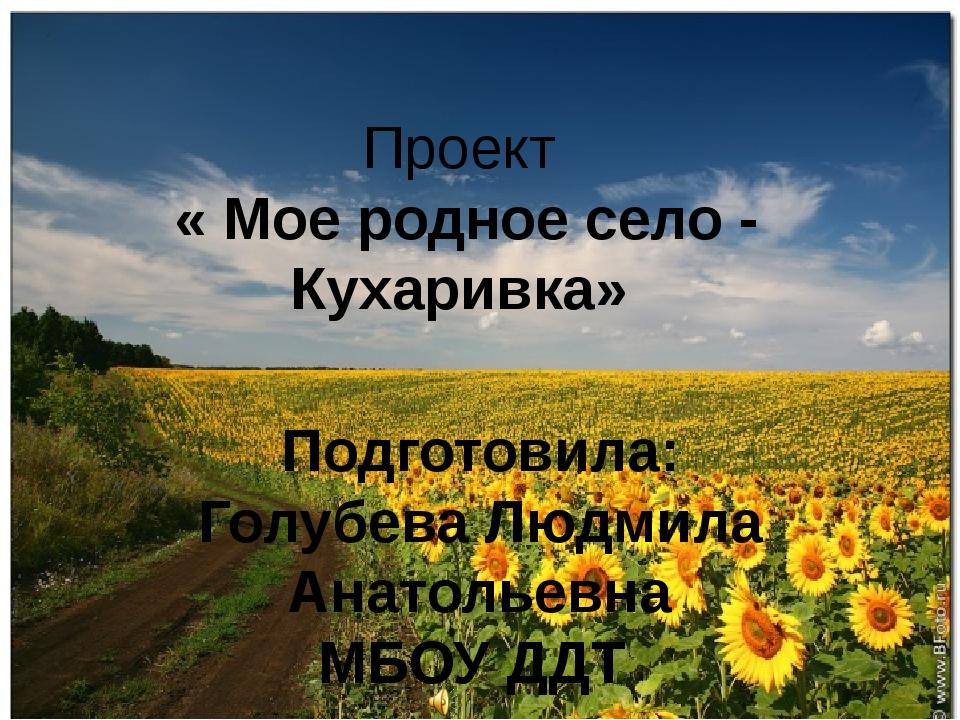 Проект « Мое родное село - Кухаривка» Подготовила: Голубева Людмила Анатольев...