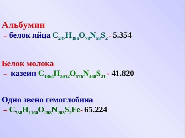 Альбумин – белок яйца C237H386O78N58S2 - 5.354 Белок молока – казеин C1864H3...
