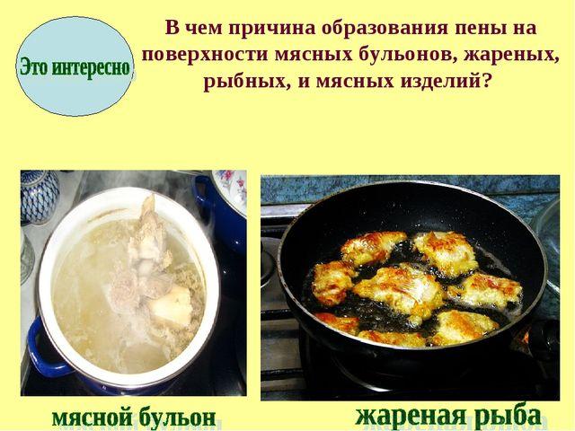 В чем причина образования пены на поверхности мясных бульонов, жареных, рыбн...
