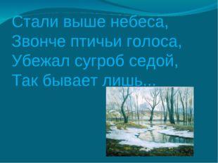Стали выше небеса, Звонче птичьи голоса, Убежал сугроб седой, Так бывает лишь