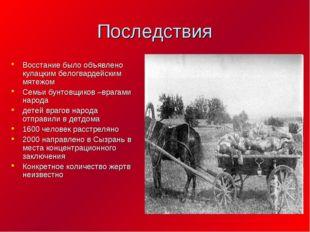 Последствия Восстание было объявлено кулацким белогвардейским мятежом Семьи б