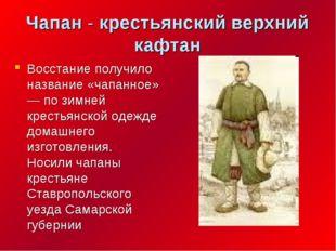 Чапан - крестьянский верхний кафтан Восстание получило название «чапанное» —