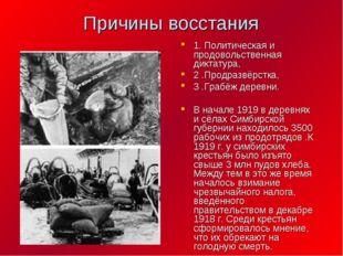 Причины восстания 1. Политическая и продовольственная диктатура, 2 .Продразвё
