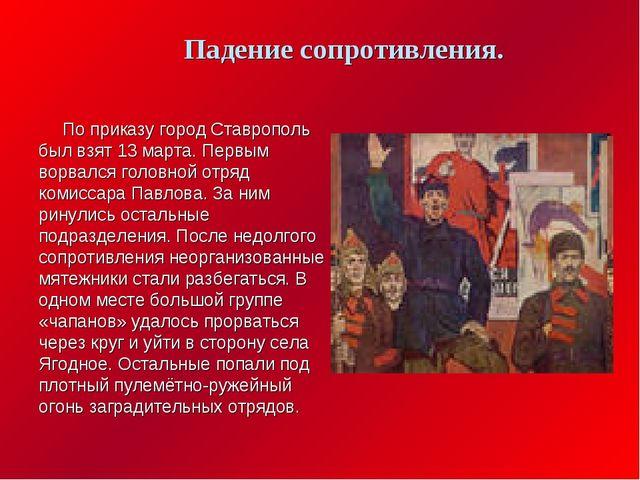 По приказу город Ставрополь был взят 13 марта. Первым ворвался головной отря...