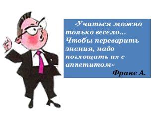 «Учиться можно только весело… Чтобы переварить знания, надо поглощать их с