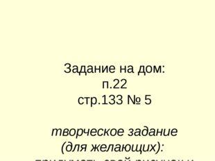 Задание на дом: п.22 стр.133 № 5 творческое задание (для желающих): придумать