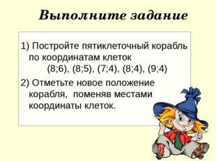 1) Постройте пятиклеточный корабль по координатам клеток (8;6), (8;5), (7;4)