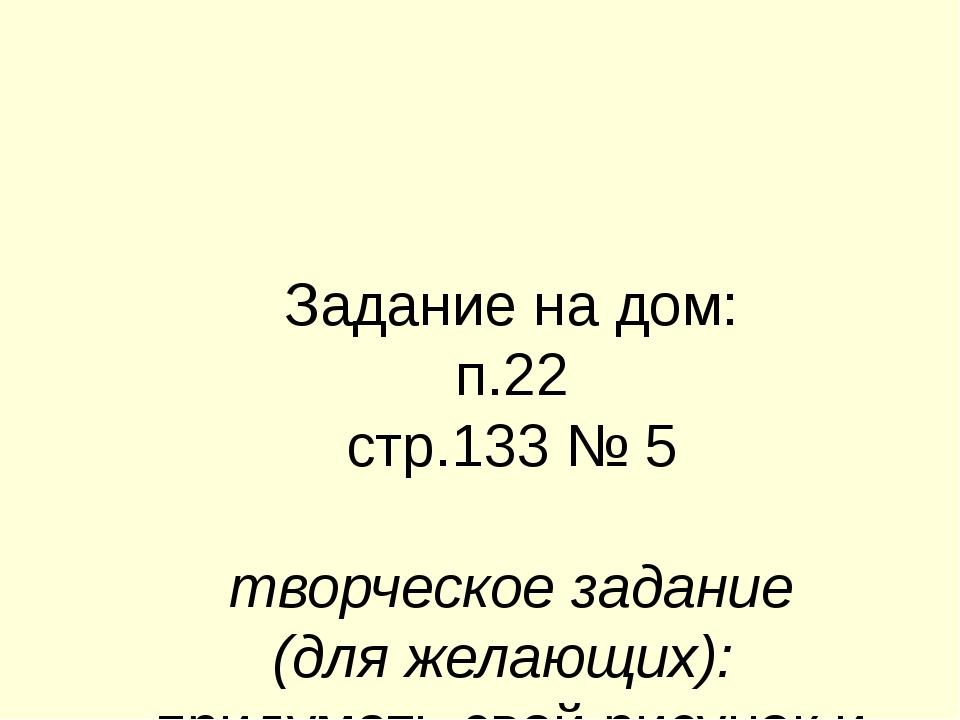 Задание на дом: п.22 стр.133 № 5 творческое задание (для желающих): придумать...