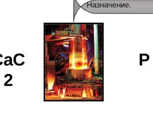 Назначение. CaC2 P Дуговые печи применяются в металлургии для выплавки стали