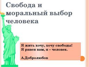 Свобода и моральный выбор человека Я жить хочу, хочу свободы! Я равен вам, я