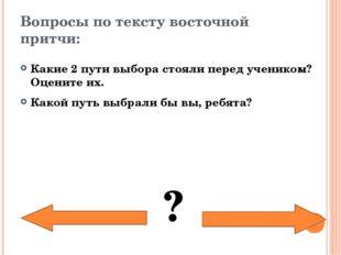 Вопросы по тексту восточной притчи: Какие 2 пути выбора стояли перед учеником