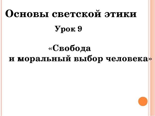 Урок 9 «Свобода и моральный выбор человека» Основы светской этики