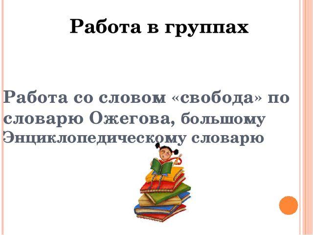Работа со словом «свобода» по словарю Ожегова, большому Энциклопедическому с...