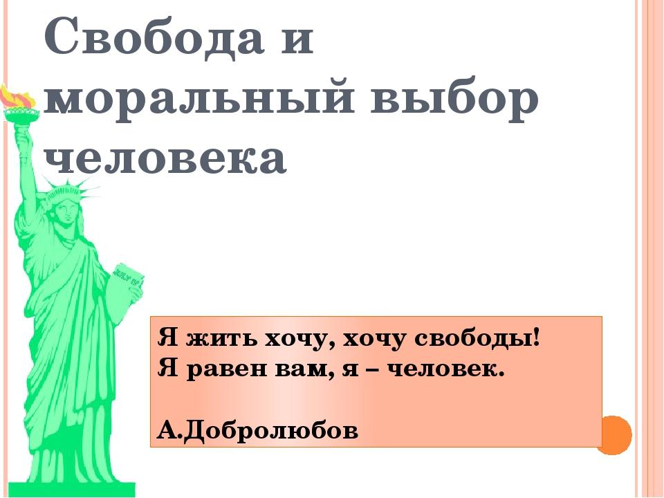 Свобода и моральный выбор человека Я жить хочу, хочу свободы! Я равен вам, я...