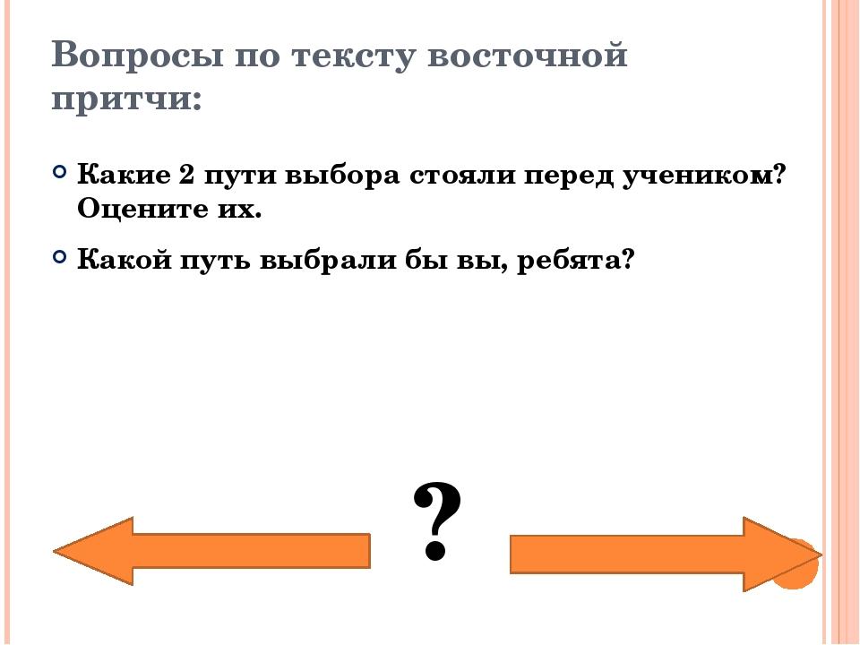 Вопросы по тексту восточной притчи: Какие 2 пути выбора стояли перед учеником...