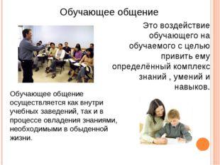 Обучающее общение Это воздействие обучающего на обучаемого с целью привить ем