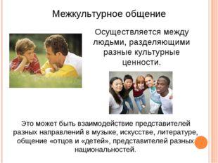 Межкультурное общение Осуществляется между людьми, разделяющими разные культу