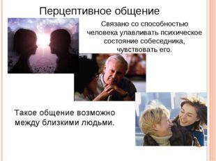 Перцептивное общение Связано со способностью человека улавливать психическое