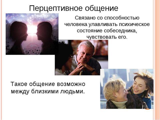 Перцептивное общение Связано со способностью человека улавливать психическое...
