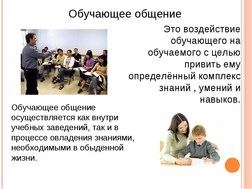 Обучающее общение Это воздействие обучающего на обучаемого с целью привить ем...