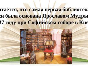 Считается, что самая первая библиотека на Руси была основана Ярославом Мудрым