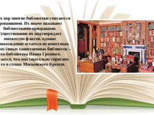 До сих пор многие библиотеки считаются пропавшими. Их иначе называют библиоте