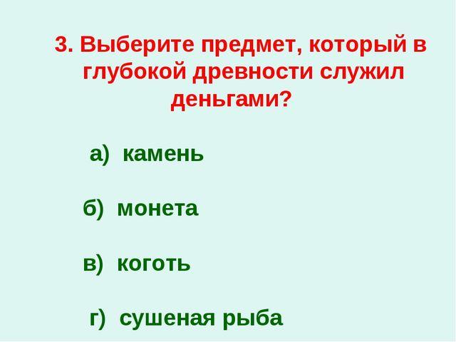 3. Выберите предмет, который в глубокой древности служил деньгами? а) камень...