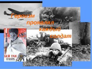 Героизм проявлял каждый солдат