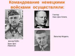 Командование немецкими войсками осуществляли: МАНШТЕЙН Эрих фон Левински Гюнт