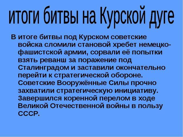 В итоге битвы под Курском советские войска сломили становой хребет немецко-фа...