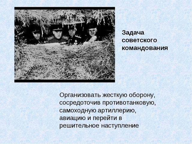 Организовать жесткую оборону, сосредоточив противотанковую, самоходную артилл...