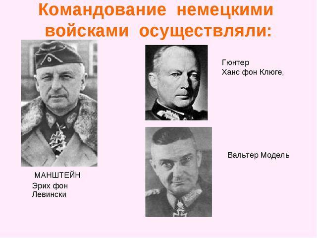 Командование немецкими войсками осуществляли: МАНШТЕЙН Эрих фон Левински Гюнт...