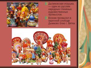 Ды́мковская игрушка,— один из русских народных глиняных художественных промыс