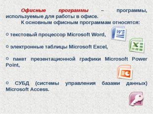 Офисные программы – программы, используемые для работы в офисе. К основным