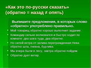«Как это по-русски сказать» (обратно = назад ≠ опять) Выпишите предложения, в