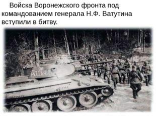 Войска Воронежского фронта под командованием генерала Н.Ф. Ватутина вступили