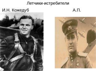 Летчики-истребители И.Н. Кожедуб А.П. Маресьев