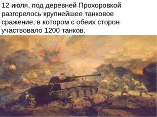 12 июля, под деревней Прохоровкой разгорелось крупнейшее танковое сражение, в