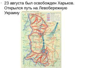 23 августа был освобожден Харьков. Открылся путь на Левобережную Украину и До