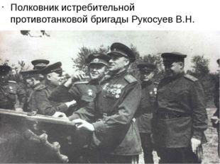Полковник истребительной противотанковой бригады Рукосуев В.Н.