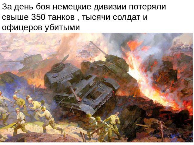 За день боя немецкие дивизии потеряли свыше 350 танков , тысячи солдат и офиц...