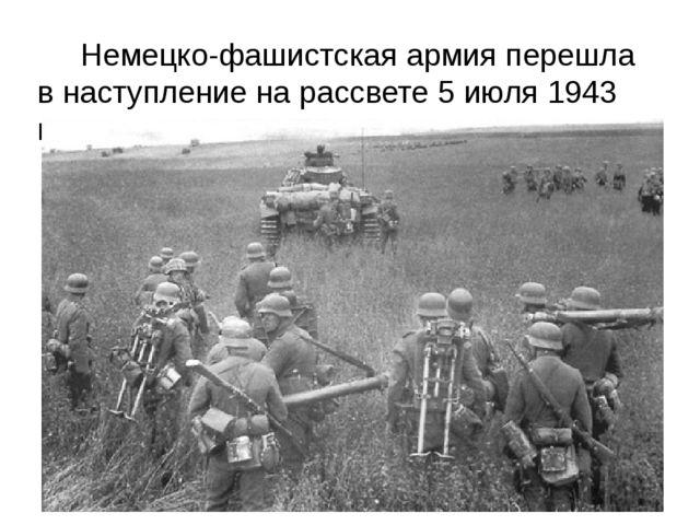 Немецко-фашистская армия перешла в наступление на рассвете 5 июля 1943 года